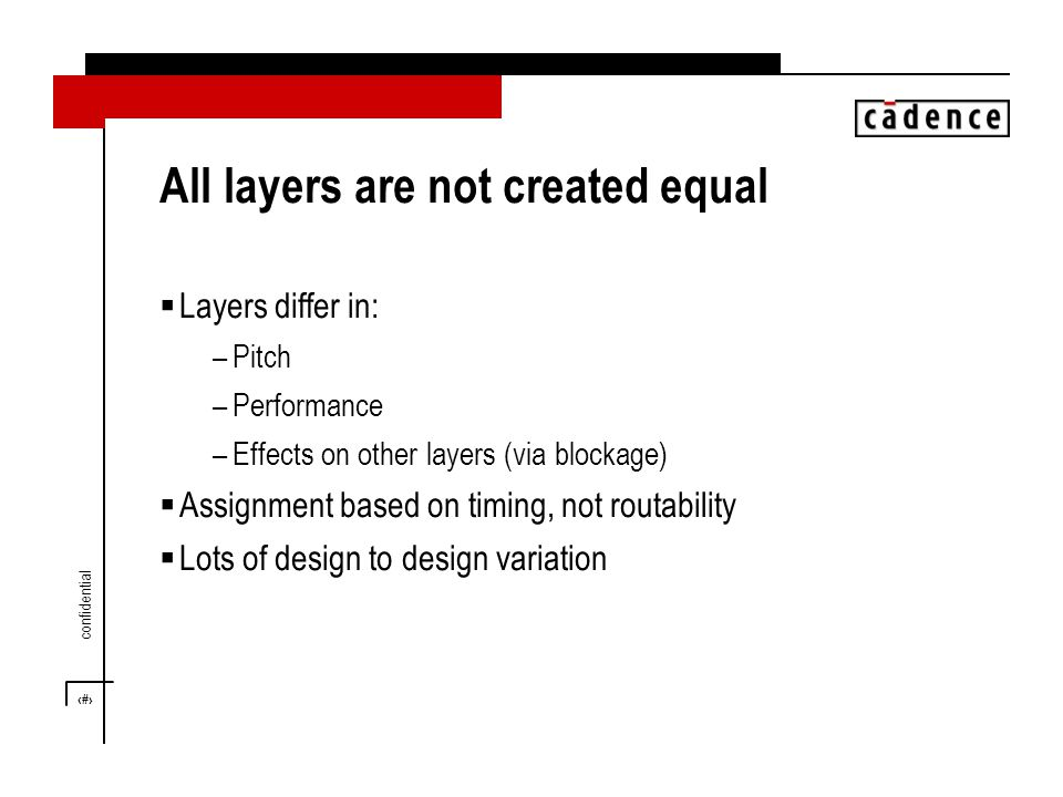 10 confidential All layers are not created equal  Layers differ in: –Pitch –Performance –Effects on other layers (via blockage)  Assignment based on timing, not routability  Lots of design to design variation