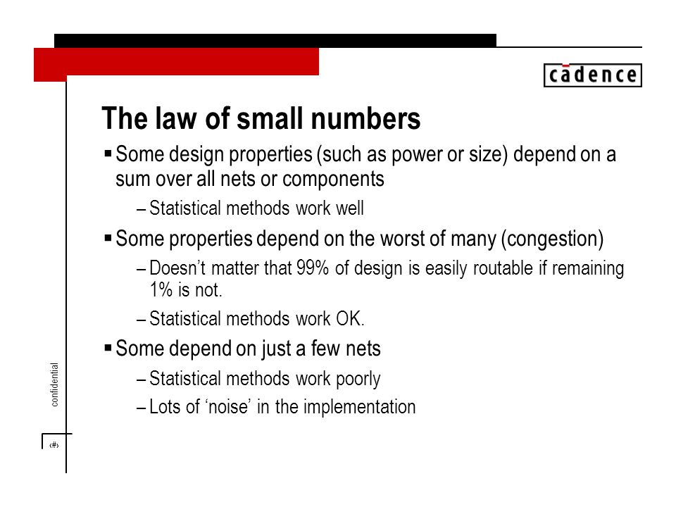 5 confidential The law of small numbers  Some design properties (such as power or size) depend on a sum over all nets or components –Statistical methods work well  Some properties depend on the worst of many (congestion) –Doesn't matter that 99% of design is easily routable if remaining 1% is not.