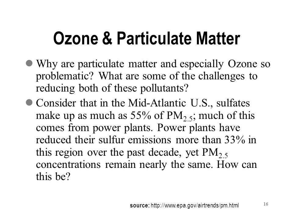 16 Ozone & Particulate Matter Why are particulate matter and especially Ozone so problematic.