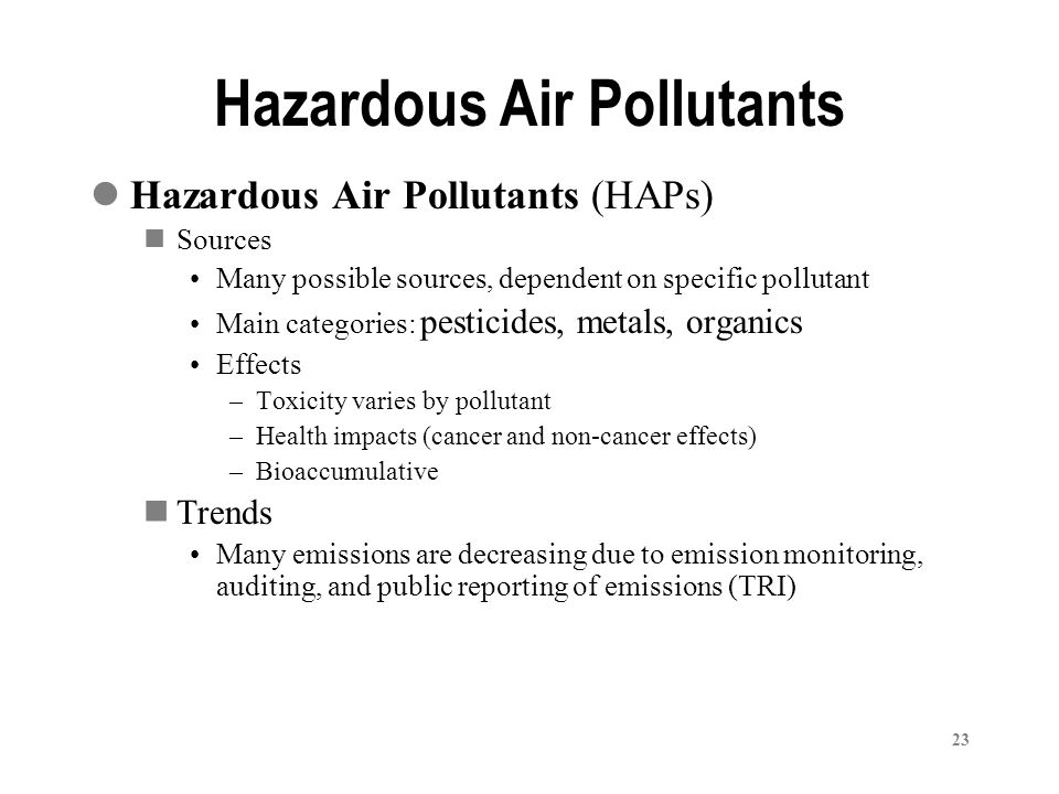 23 Hazardous Air Pollutants (HAPs) Sources Many possible sources, dependent on specific pollutant Main categories: pesticides, metals, organics Effects –Toxicity varies by pollutant –Health impacts (cancer and non-cancer effects) –Bioaccumulative Trends Many emissions are decreasing due to emission monitoring, auditing, and public reporting of emissions (TRI) Hazardous Air Pollutants