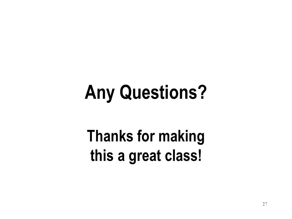 27 Any Questions? Thanks for making this a great class!