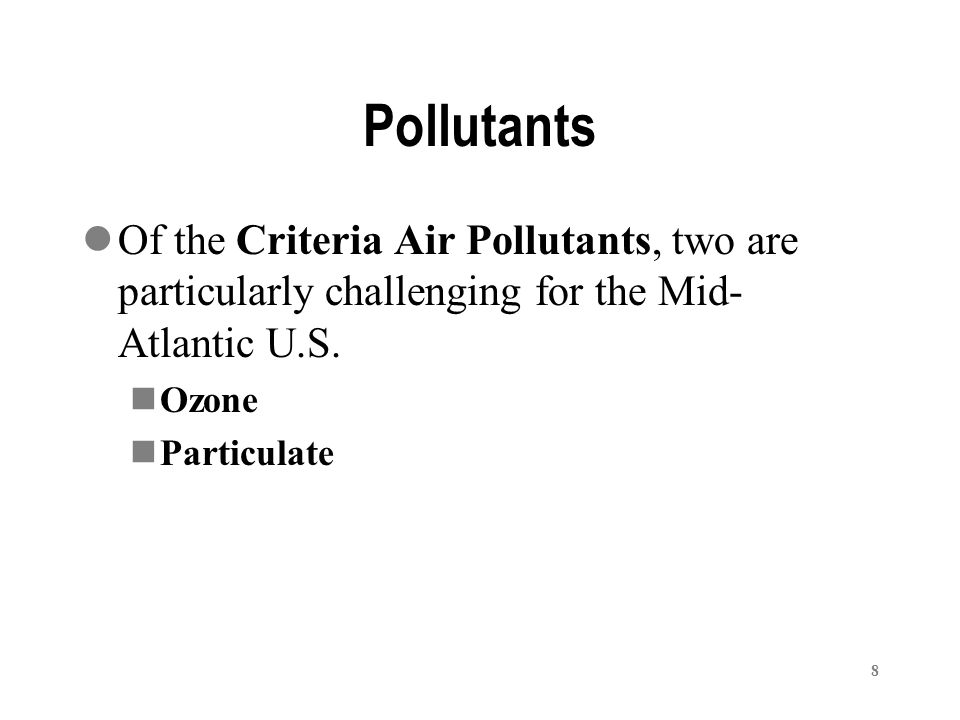 8 Pollutants Of the Criteria Air Pollutants, two are particularly challenging for the Mid- Atlantic U.S.