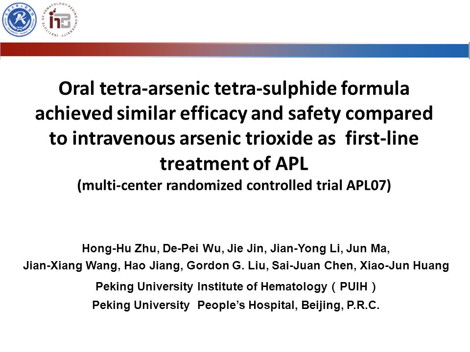 Oral tetra-arsenic tetra-sulphide formula achieved similar efficacy and safety compared to intravenous arsenic trioxide as first-line treatment of APL (multi-center randomized controlled trial APL07) Hong-Hu Zhu, De-Pei Wu, Jie Jin, Jian-Yong Li, Jun Ma, Jian-Xiang Wang, Hao Jiang, Gordon G.