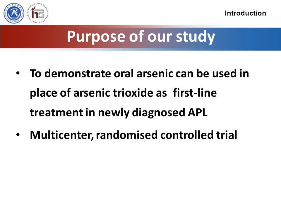 Purpose of our study To demonstrate oral arsenic can be used in place of arsenic trioxide as first-line treatment in newly diagnosed APL Multicenter, randomised controlled trial Introduction