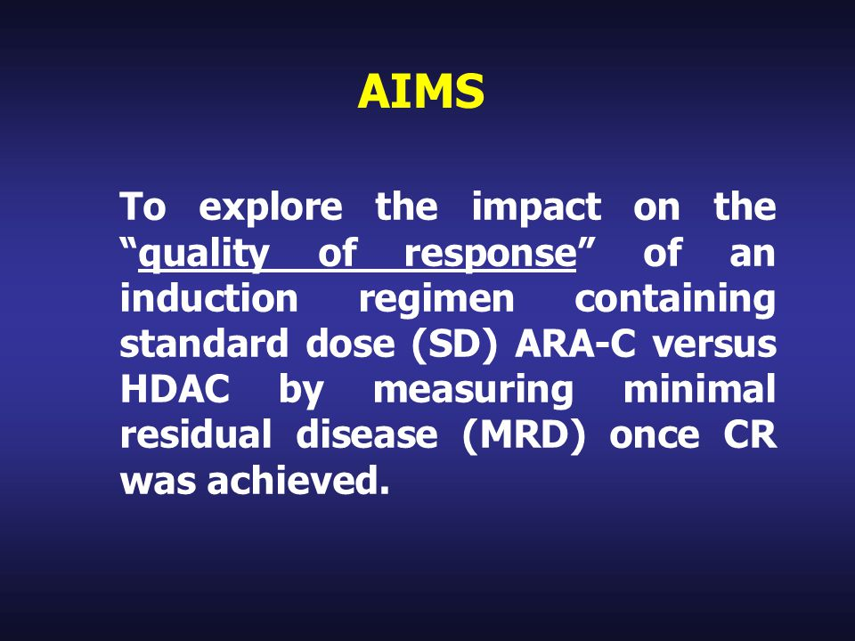 AIMS To explore the impact on the quality of response of an induction regimen containing standard dose (SD) ARA-C versus HDAC by measuring minimal residual disease (MRD) once CR was achieved.