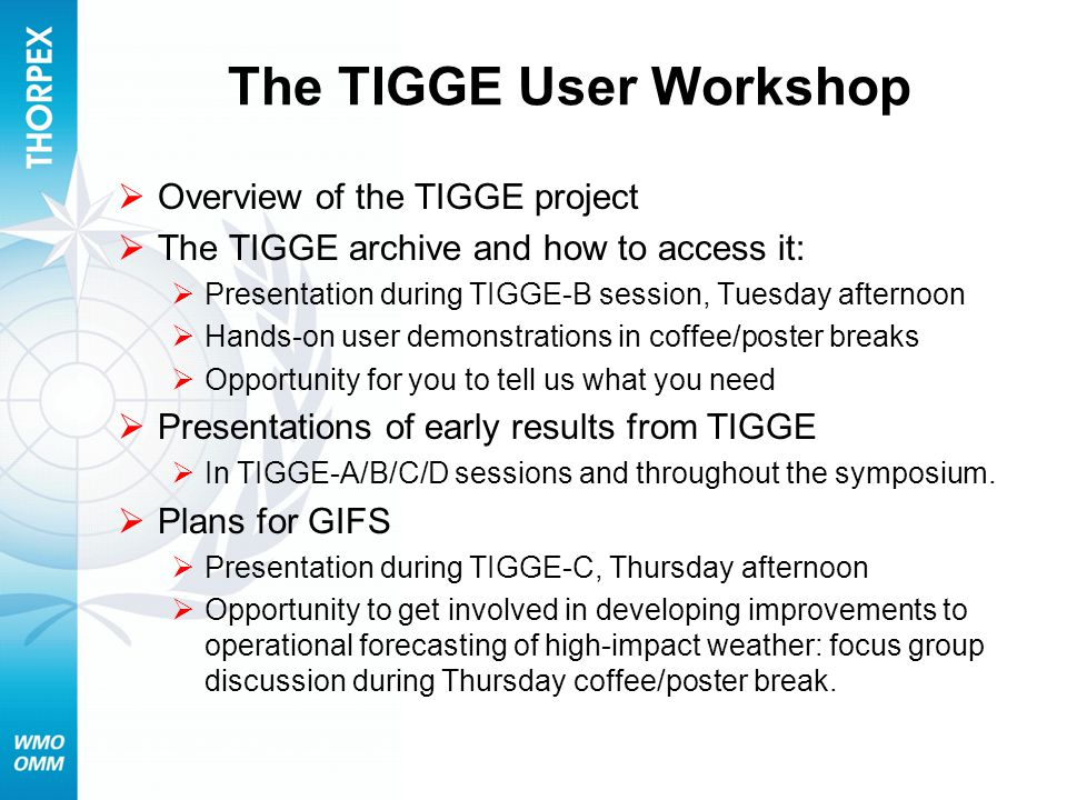 The TIGGE User Workshop  Overview of the TIGGE project  The TIGGE archive and how to access it:  Presentation during TIGGE-B session, Tuesday afternoon  Hands-on user demonstrations in coffee/poster breaks  Opportunity for you to tell us what you need  Presentations of early results from TIGGE  In TIGGE-A/B/C/D sessions and throughout the symposium.