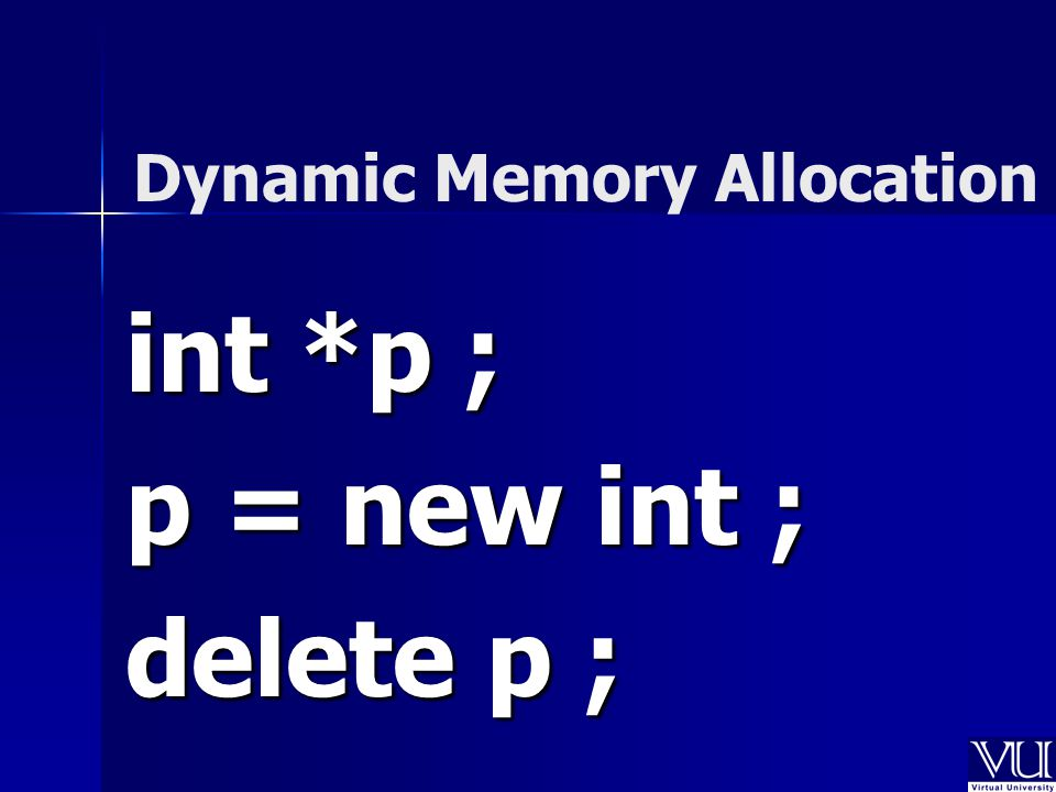 int *p ; p = new int ; delete p ; Dynamic Memory Allocation