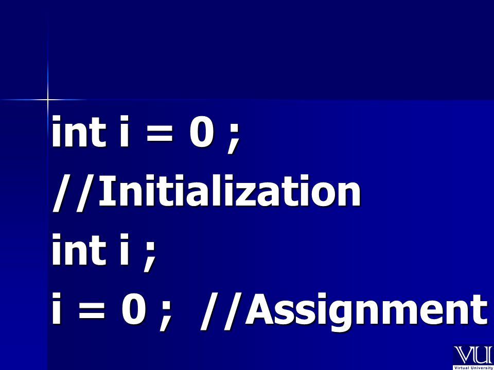 int i = 0 ; //Initialization int i ; i = 0 ; //Assignment