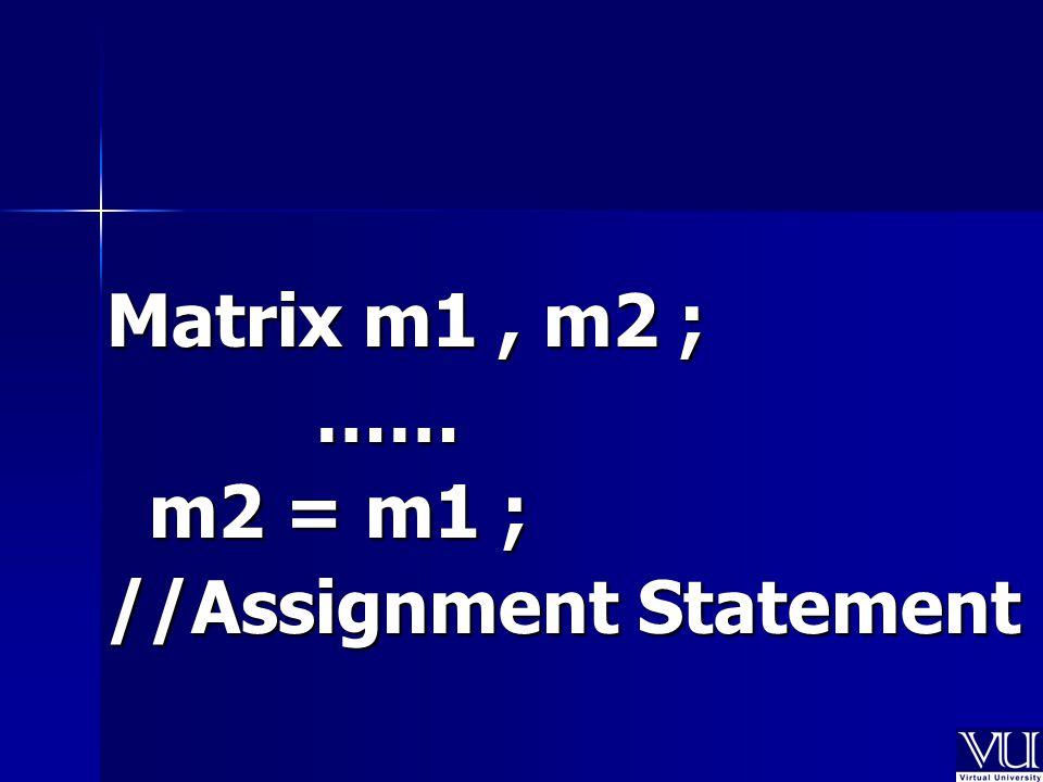 Matrix m1, m2 ; …… m2 = m1 ; m2 = m1 ; //Assignment Statement