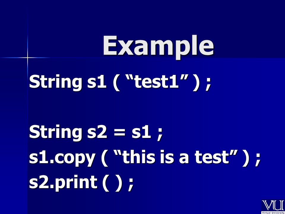 "Example String s1 ( ""test1"" ) ; String s2 = s1 ; s1.copy ( ""this is a test"" ) ; s2.print ( ) ;"