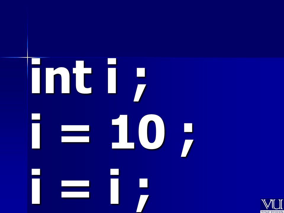 int i ; i = 10 ; i = i ;