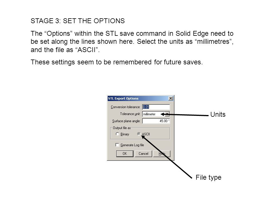 STAGE 3: SET THE OPTIONS The Options within the STL save command in Solid Edge need to be set along the lines shown here.