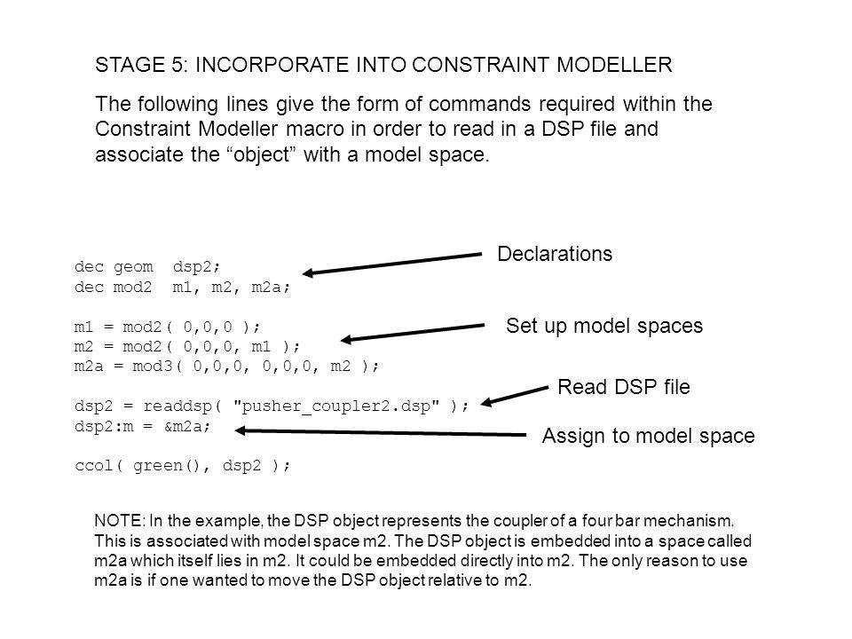 STAGE 5: INCORPORATE INTO CONSTRAINT MODELLER The following lines give the form of commands required within the Constraint Modeller macro in order to read in a DSP file and associate the object with a model space.