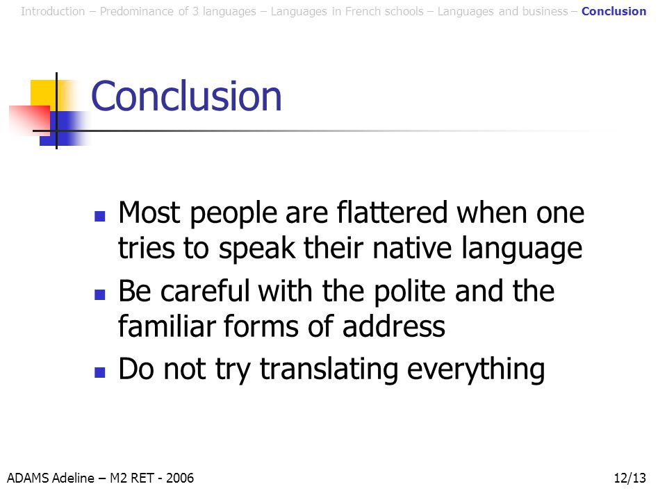 ADAMS Adeline – M2 RET - 200612/13 Conclusion Most people are flattered when one tries to speak their native language Be careful with the polite and the familiar forms of address Do not try translating everything Introduction – Predominance of 3 languages – Languages in French schools – Languages and business – Conclusion