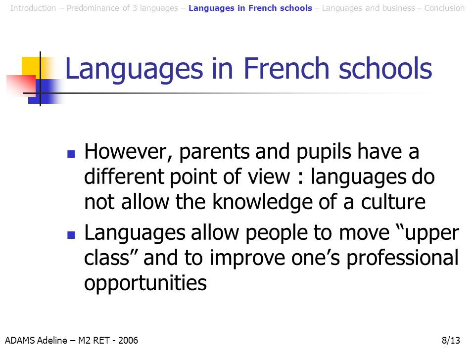 ADAMS Adeline – M2 RET - 20068/13 Languages in French schools However, parents and pupils have a different point of view : languages do not allow the knowledge of a culture Languages allow people to move upper class and to improve one's professional opportunities Introduction – Predominance of 3 languages – Languages in French schools – Languages and business – Conclusion