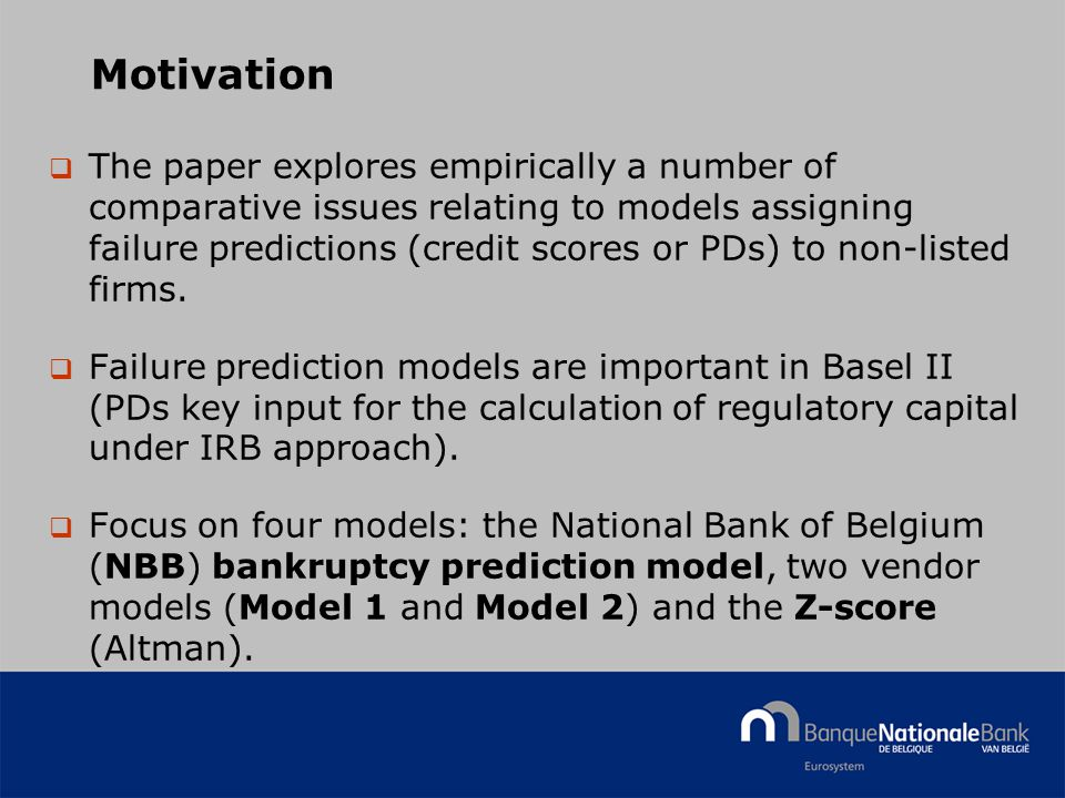 © National Bank of Belgium Motivation  The paper explores empirically a number of comparative issues relating to models assigning failure predictions (credit scores or PDs) to non-listed firms.