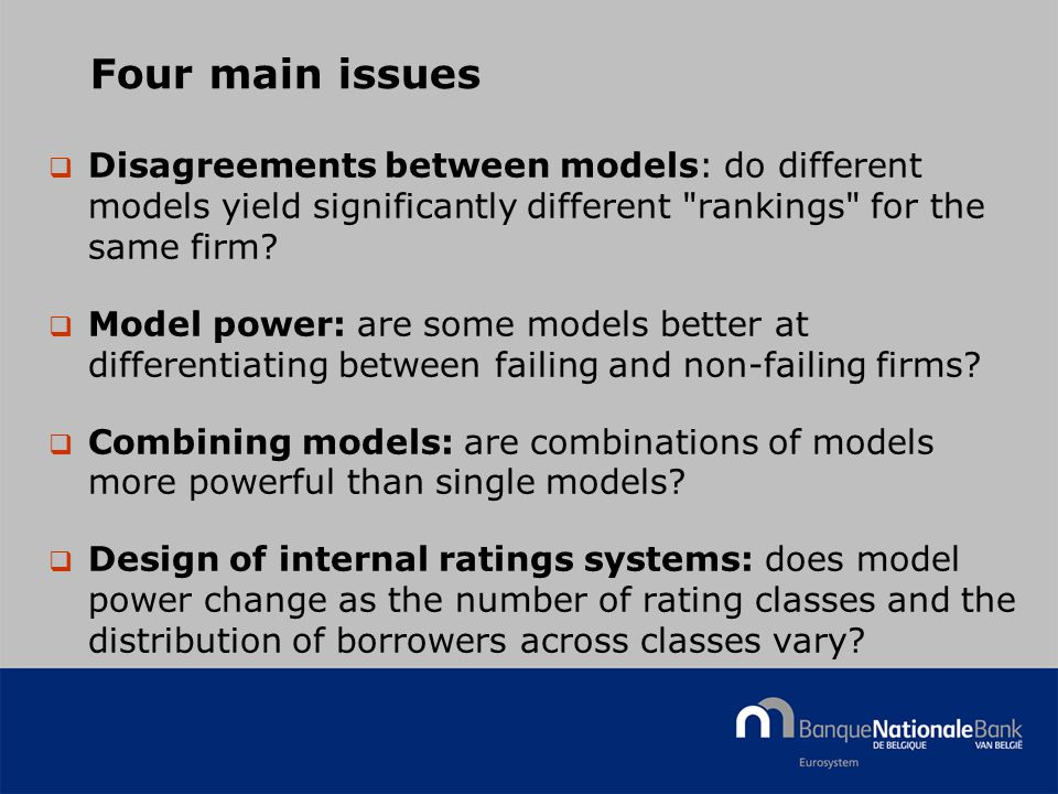 © National Bank of Belgium Four main issues  Disagreements between models: do different models yield significantly different rankings for the same firm.