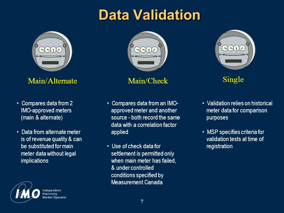 7 Data Validation Main/CheckMain/AlternateSingle Compares data from 2 IMO-approved meters (main & alternate) Data from alternate meter is of revenue quality & can be substituted for main meter data without legal implications Compares data from an IMO- approved meter and another source - both record the same data with a correlation factor applied Use of check data for settlement is permitted only when main meter has failed, & under controlled conditions specified by Measurement Canada Validation relies on historical meter data for comparison purposes MSP specifies criteria for validation tests at time of registration