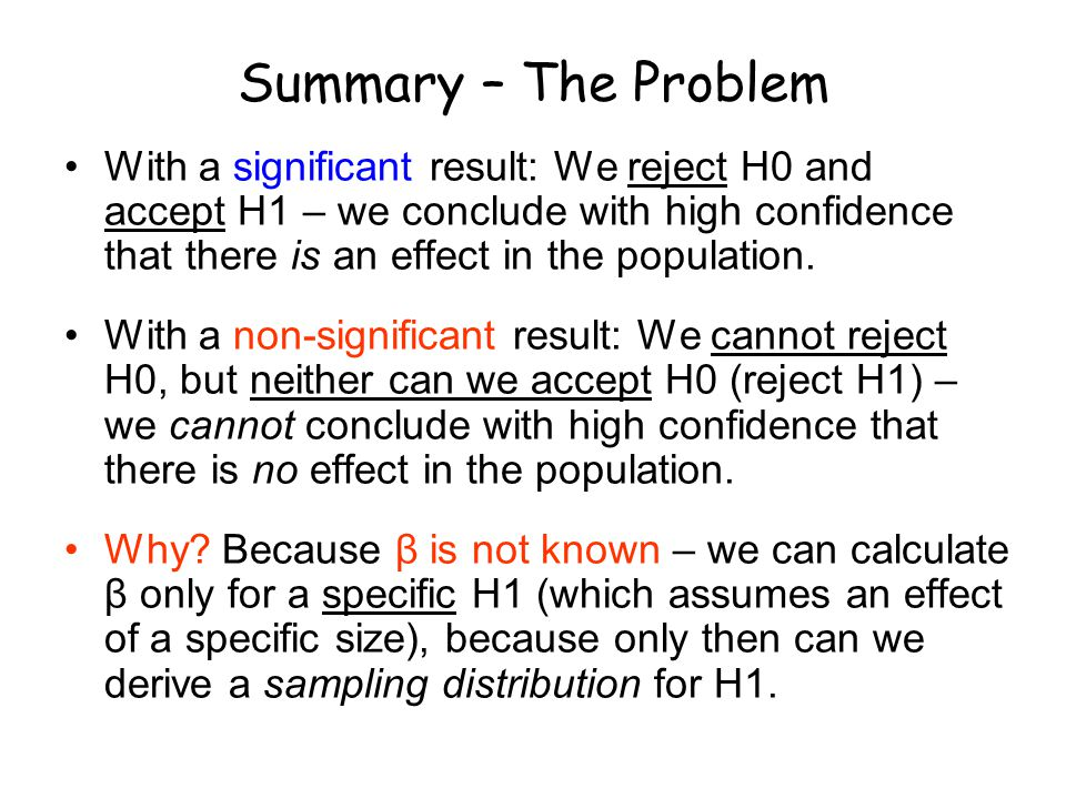 Summary – The Problem With a significant result: We reject H0 and accept H1 – we conclude with high confidence that there is an effect in the population.