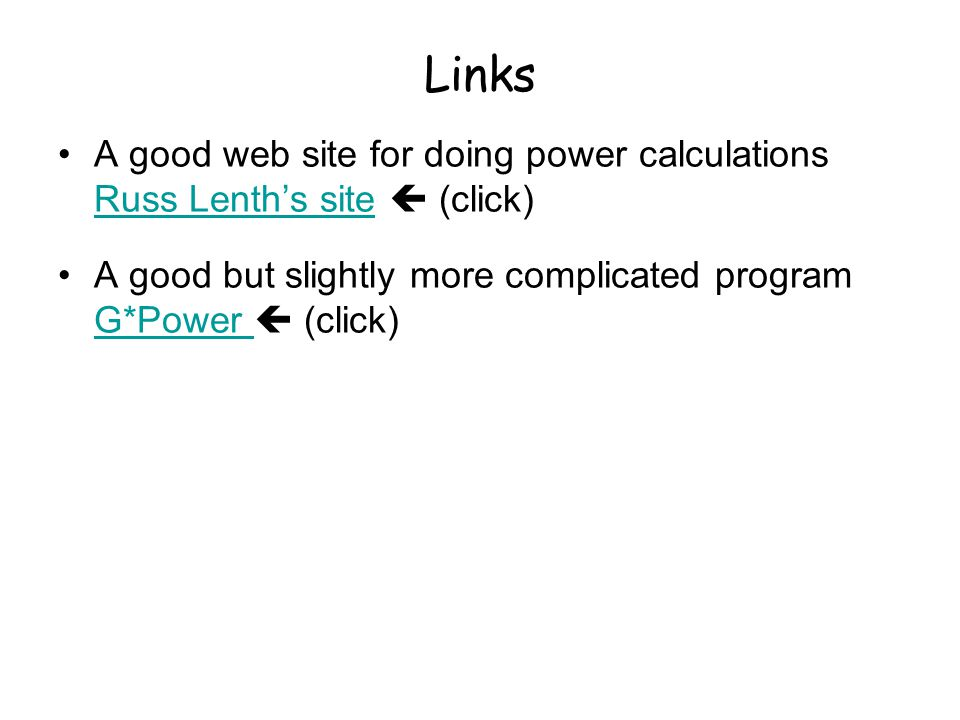 Links A good web site for doing power calculations Russ Lenth's site  (click) Russ Lenth's site A good but slightly more complicated program G*Power  (click) G*Power