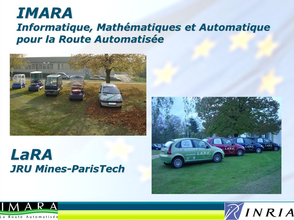IMARA Research Themes Driving assistance and automation –Sensors and Data Fusion –Vehicle control and certification –Cooperative behavior –Cybercars Modeling and control of transport systems –Stochastic models –Operation research on logistics –Optimization of transport modes (multimodality) Communication technologies for mobiles –VANETS, Ad-Hoc networks, 802.11p –IPv6 communications –QoS, safe architectures