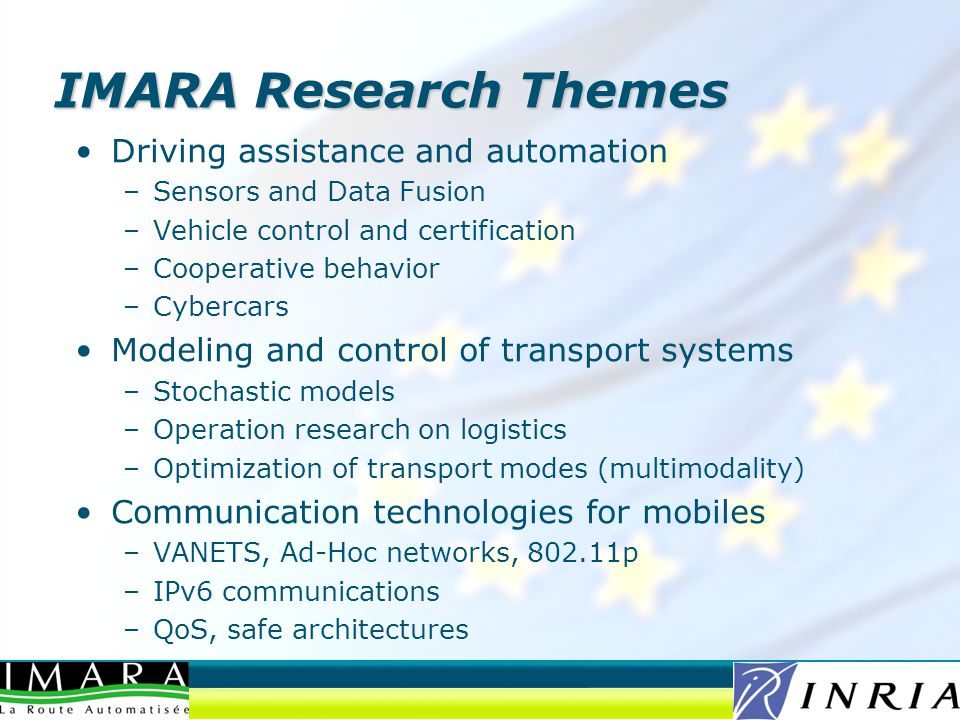 IMARA Research Themes Driving assistance and automation –Sensors and Data Fusion –Vehicle control and certification –Cooperative behavior –Cybercars Modeling and control of transport systems –Stochastic models –Operation research on logistics –Optimization of transport modes (multimodality) Communication technologies for mobiles –VANETS, Ad-Hoc networks, p –IPv6 communications –QoS, safe architectures
