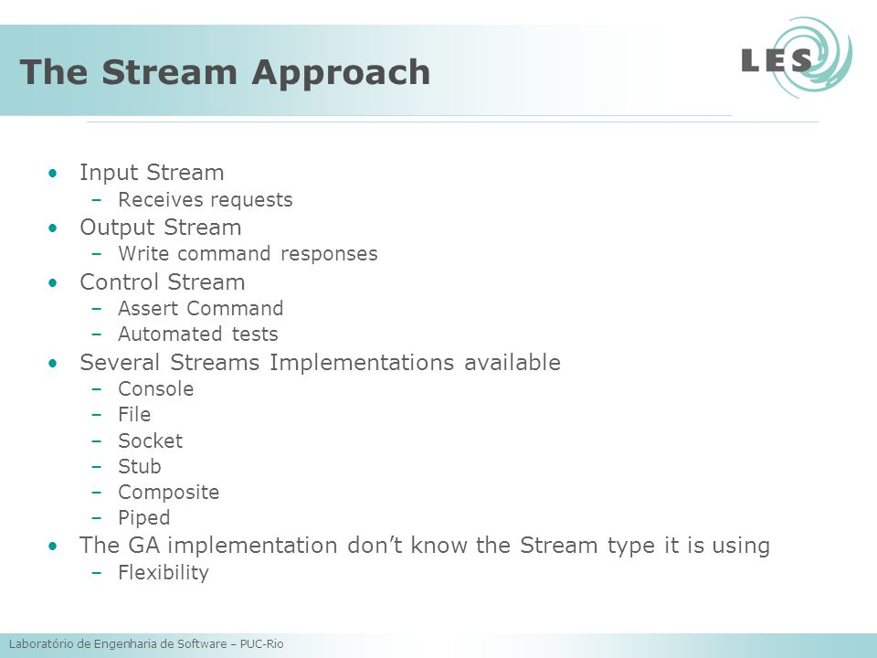 Laboratório de Engenharia de Software – PUC-Rio The Stream Approach Input Stream –Receives requests Output Stream –Write command responses Control Stream –Assert Command –Automated tests Several Streams Implementations available –Console –File –Socket –Stub –Composite –Piped The GA implementation don't know the Stream type it is using –Flexibility