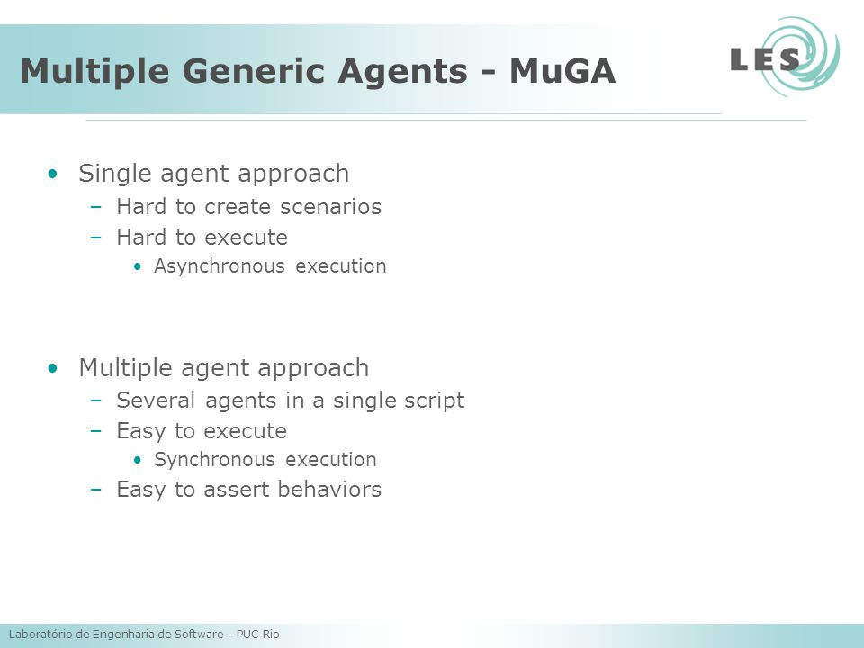 Laboratório de Engenharia de Software – PUC-Rio Multiple Generic Agents - MuGA Single agent approach –Hard to create scenarios –Hard to execute Asynchronous execution Multiple agent approach –Several agents in a single script –Easy to execute Synchronous execution –Easy to assert behaviors