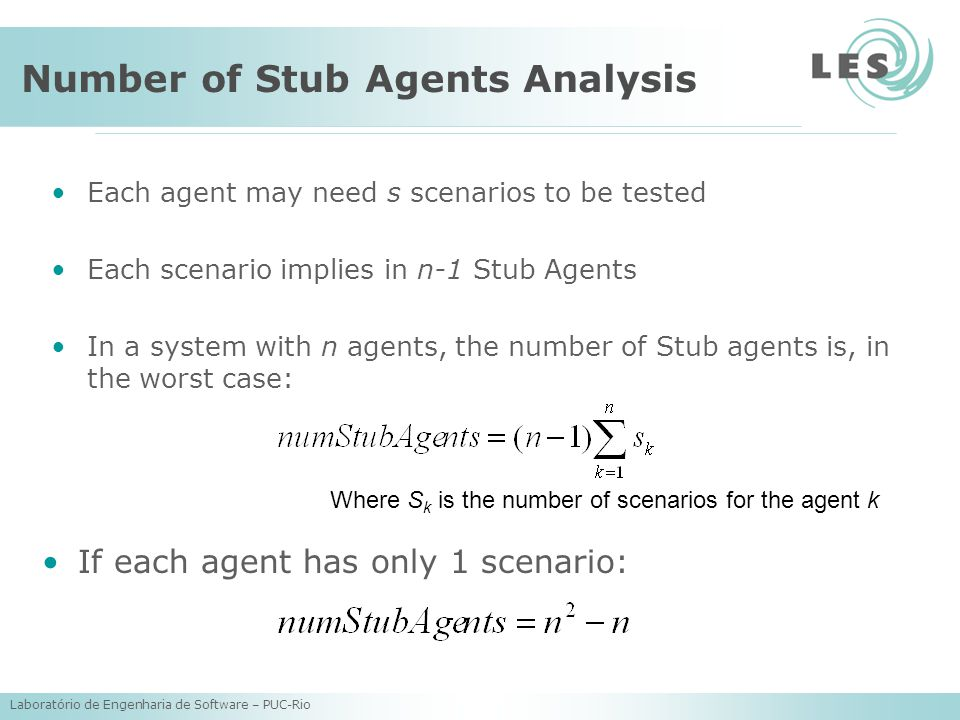 Laboratório de Engenharia de Software – PUC-Rio Number of Stub Agents Analysis Each agent may need s scenarios to be tested Each scenario implies in n-1 Stub Agents In a system with n agents, the number of Stub agents is, in the worst case: Where S k is the number of scenarios for the agent k If each agent has only 1 scenario: