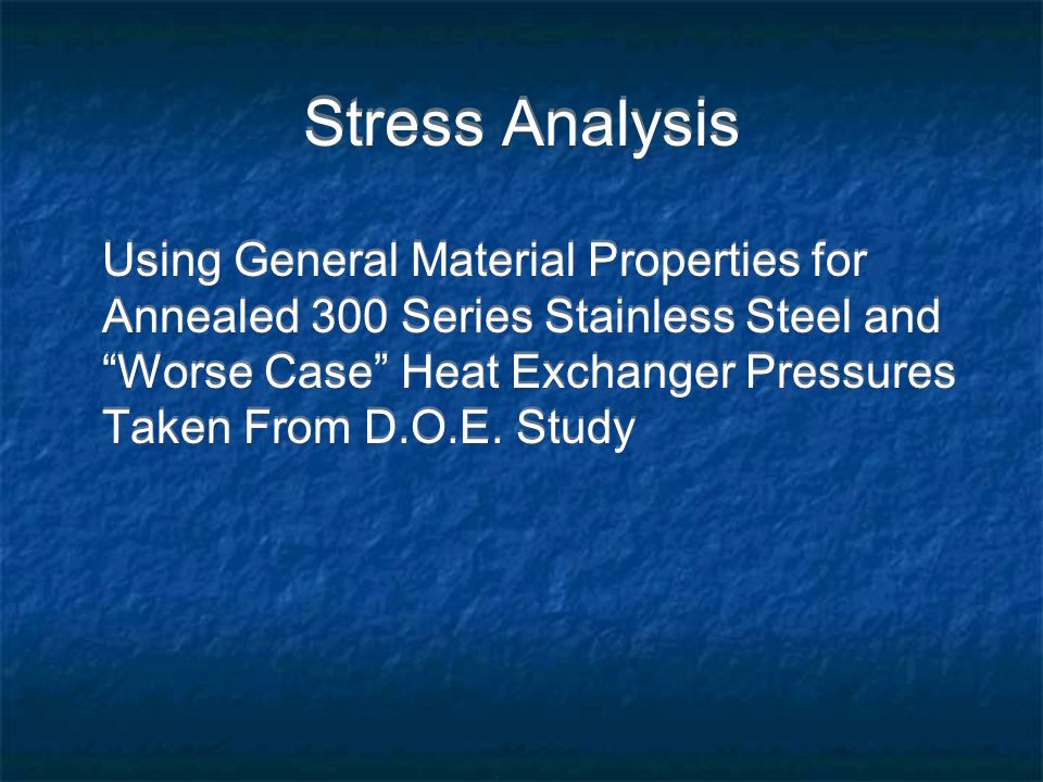 Stress Analysis Using General Material Properties for Annealed 300 Series Stainless Steel and Worse Case Heat Exchanger Pressures Taken From D.O.E.