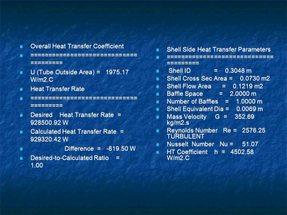 Overall Heat Transfer Coefficient ============================= ========= U (Tube Outside Area) = 1975.17 W/m2.C Heat Transfer Rate ============================= ========= Desired Heat Transfer Rate = 928500.92 W Calculated Heat Transfer Rate = 929320.42 W Difference = -819.50 W Desired-to-Calculated Ratio = 1.00 Shell Side Heat Transfer Parameters ============================= ========= Shell ID = 0.3048 m Shell Cross Sec Area = 0.0730 m2 Shell Flow Area = 0.1219 m2 Baffle Space = 2.0000 m Number of Baffles = 1.0000 m Shell Equivalent Dia = 0.0069 m Mass Velocity G = 352.69 kg/m2.s Reynolds Number Re = 2576.25 TURBULENT Nusselt Number Nu = 51.07 HT Coefficient h = 4502.58 W/m2.C