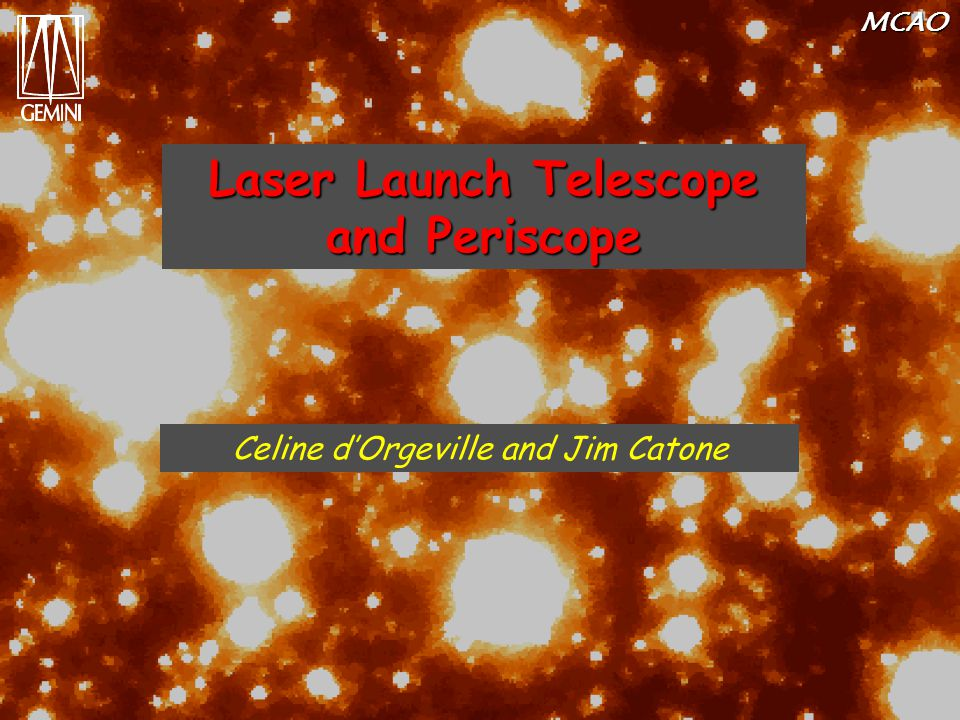MCAO Laser Launch Telescope and Periscope Celine d'Orgeville and Jim Catone