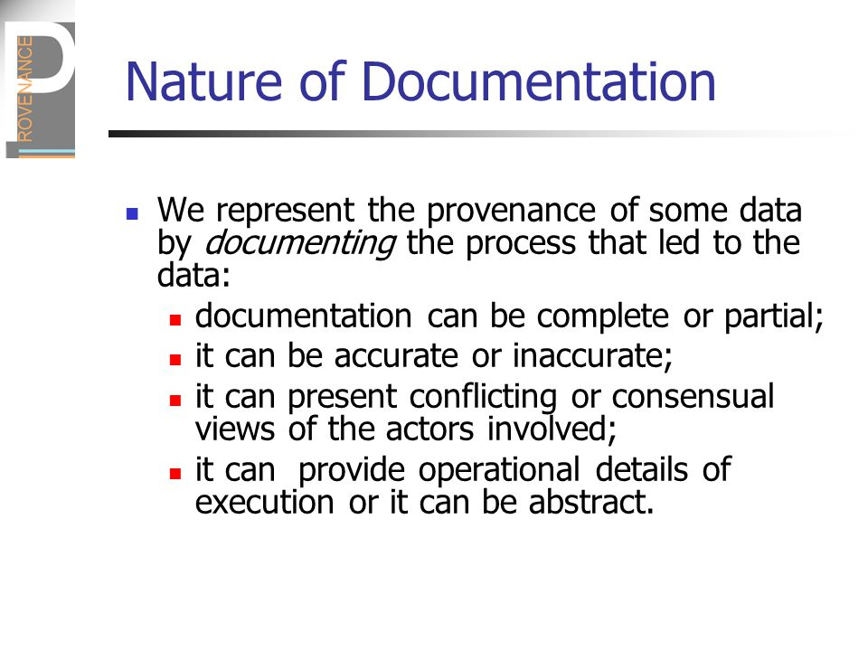 Nature of Documentation We represent the provenance of some data by documenting the process that led to the data: documentation can be complete or partial; it can be accurate or inaccurate; it can present conflicting or consensual views of the actors involved; it can provide operational details of execution or it can be abstract.
