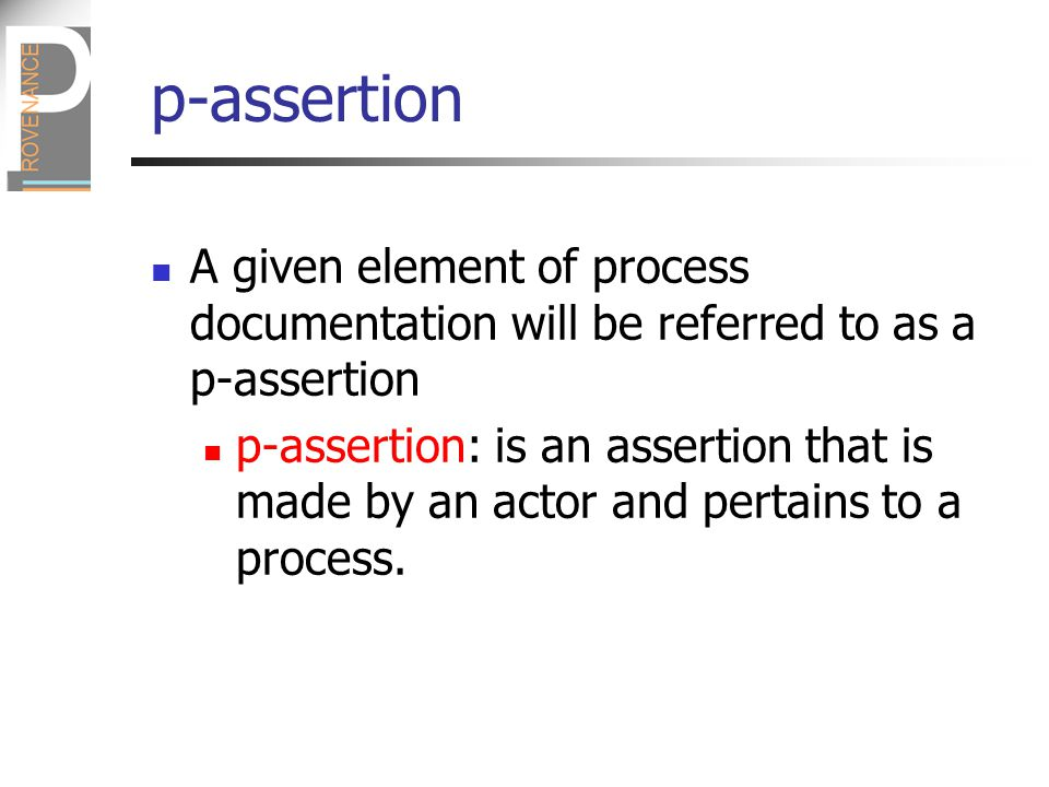 p-assertion A given element of process documentation will be referred to as a p-assertion p-assertion: is an assertion that is made by an actor and pertains to a process.