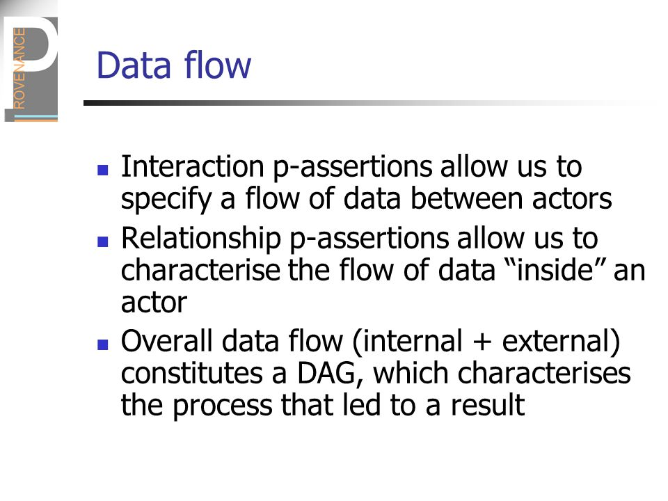 Data flow Interaction p-assertions allow us to specify a flow of data between actors Relationship p-assertions allow us to characterise the flow of data inside an actor Overall data flow (internal + external) constitutes a DAG, which characterises the process that led to a result