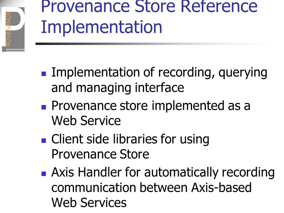 Provenance Store Reference Implementation Implementation of recording, querying and managing interface Provenance store implemented as a Web Service Client side libraries for using Provenance Store Axis Handler for automatically recording communication between Axis-based Web Services