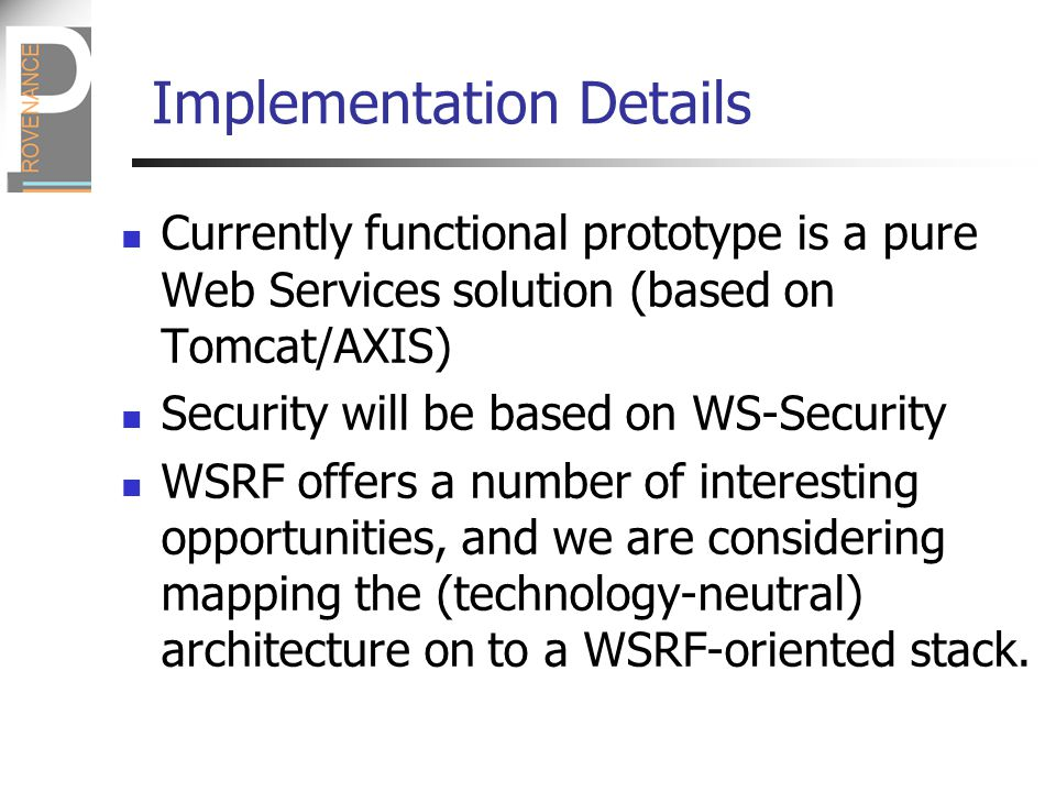 Implementation Details Currently functional prototype is a pure Web Services solution (based on Tomcat/AXIS) Security will be based on WS-Security WSRF offers a number of interesting opportunities, and we are considering mapping the (technology-neutral) architecture on to a WSRF-oriented stack.