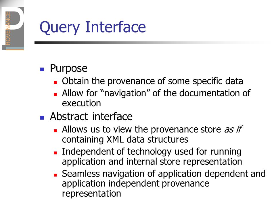 Query Interface Purpose Obtain the provenance of some specific data Allow for navigation of the documentation of execution Abstract interface Allows us to view the provenance store as if containing XML data structures Independent of technology used for running application and internal store representation Seamless navigation of application dependent and application independent provenance representation