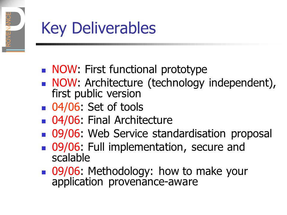Key Deliverables NOW: First functional prototype NOW: Architecture (technology independent), first public version 04/06: Set of tools 04/06: Final Architecture 09/06: Web Service standardisation proposal 09/06: Full implementation, secure and scalable 09/06: Methodology: how to make your application provenance-aware