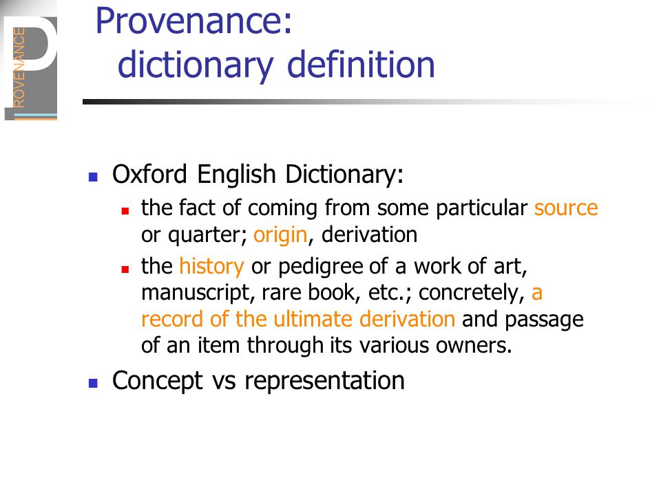 Provenance Definition Our definition of provenance in the context of applications for which process matters to end users:  The provenance of a piece of data is the process that led to that piece of data Our aim is to conceive a computer-based representation of provenance that allows us to perform useful analysis and reasoning to support our use cases