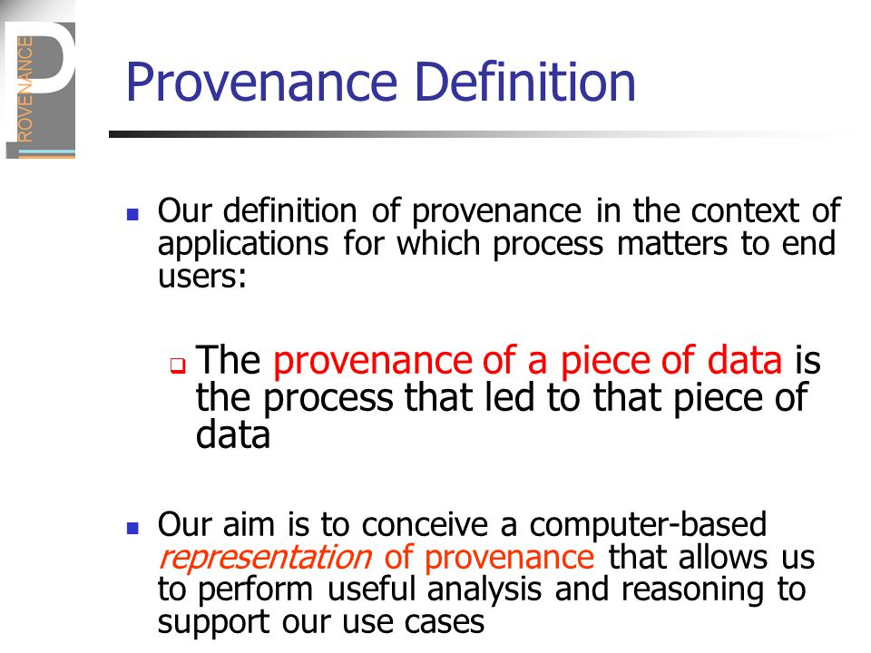 Provenance Definition Our definition of provenance in the context of applications for which process matters to end users:  The provenance of a piece of data is the process that led to that piece of data Our aim is to conceive a computer-based representation of provenance that allows us to perform useful analysis and reasoning to support our use cases