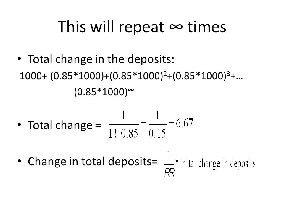 This will repeat ∞ times Total change in the deposits: 1000+ (0.85*1000)+(0.85*1000) 2 +(0.85*1000) 3 +… (0.85*1000) ∞ Total change = Change in total deposits=