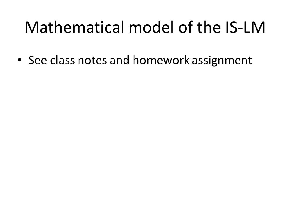 Mathematical model of the IS-LM See class notes and homework assignment