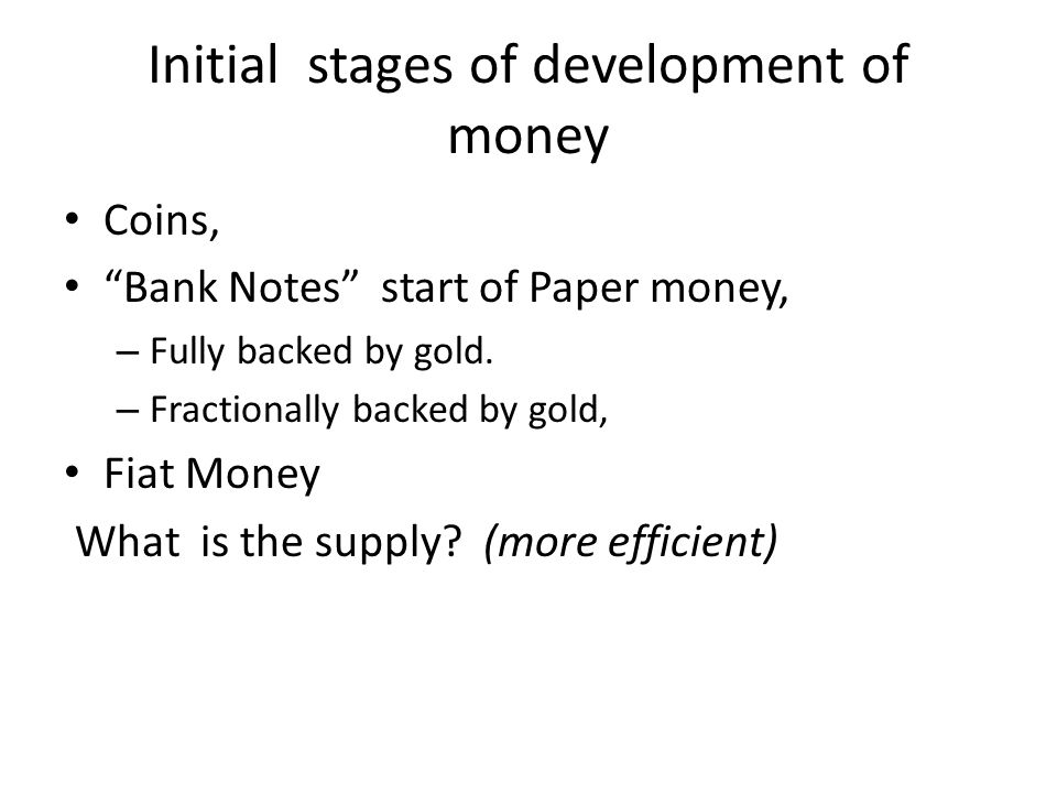 Initial stages of development of money Coins, Bank Notes start of Paper money, – Fully backed by gold.