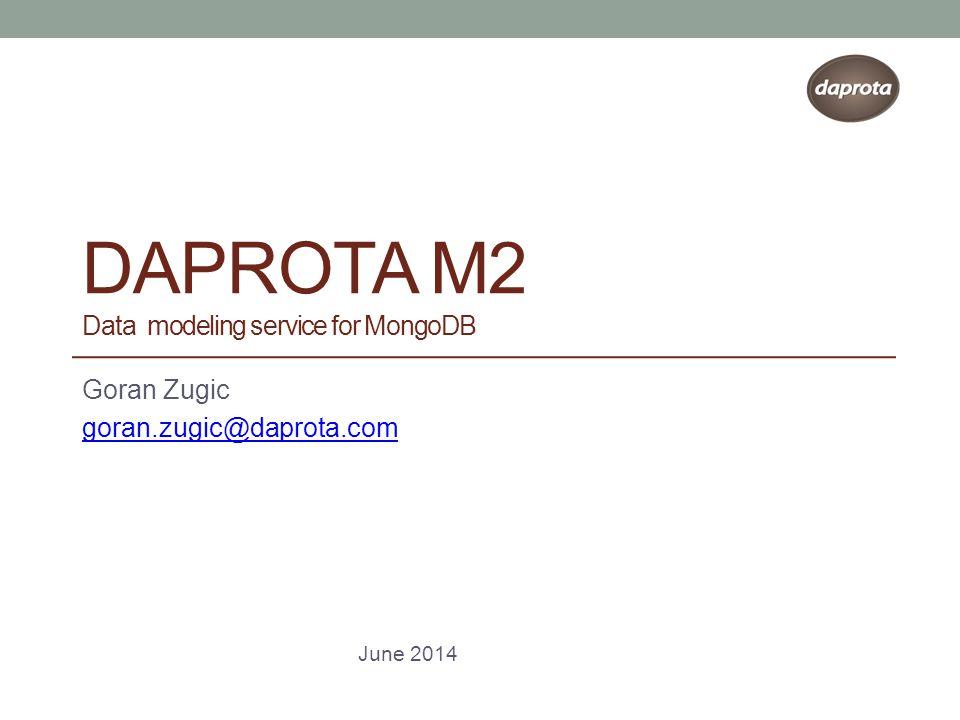 DAPROTA M2 Data modeling service for MongoDB Goran Zugic goran.zugic@daprota.com June 2014