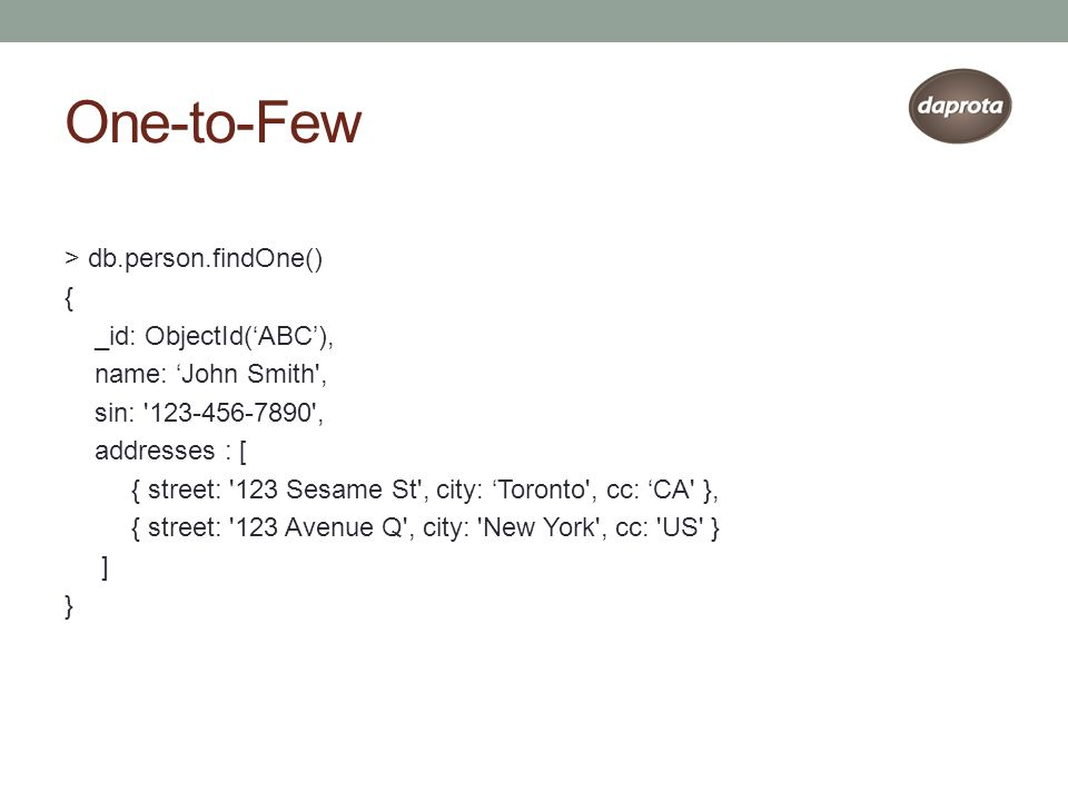 One-to-Few > db.person.findOne() { _id: ObjectId('ABC'), name: 'John Smith , sin: 123-456-7890 , addresses : [ { street: 123 Sesame St , city: 'Toronto , cc: 'CA }, { street: 123 Avenue Q , city: New York , cc: US } ] }
