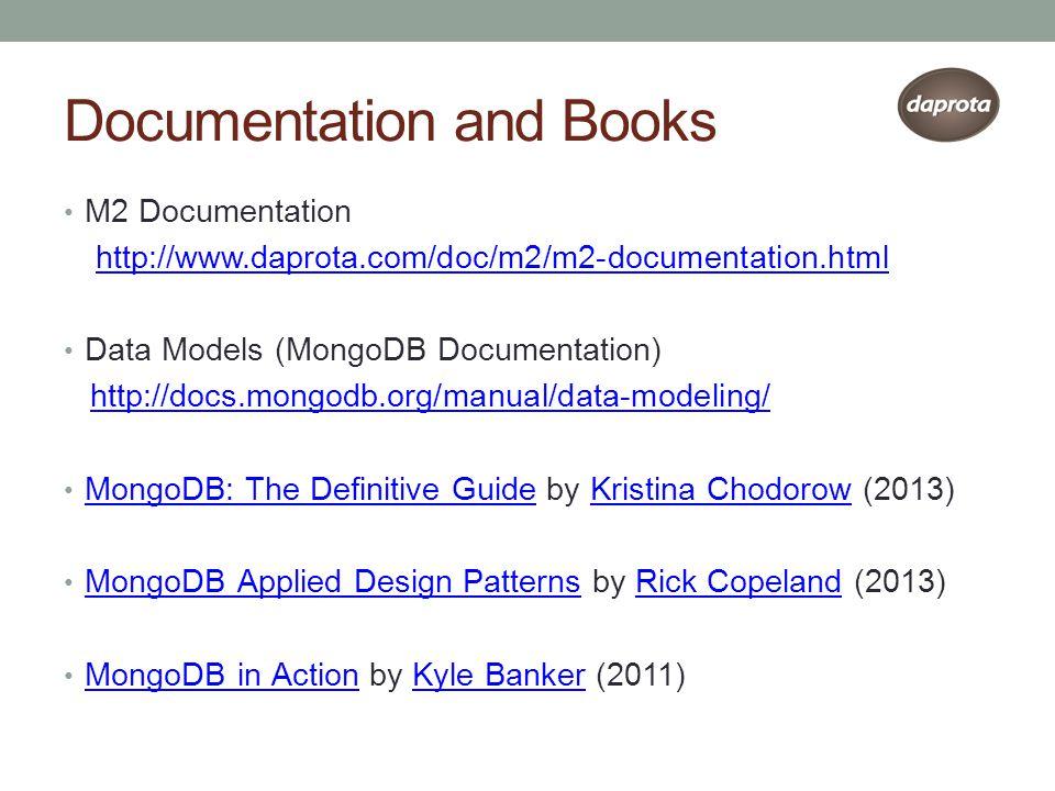 Documentation and Books M2 Documentation http://www.daprota.com/doc/m2/m2-documentation.html Data Models (MongoDB Documentation) http://docs.mongodb.org/manual/data-modeling/ MongoDB: The Definitive Guide by Kristina Chodorow (2013) MongoDB: The Definitive GuideKristina Chodorow MongoDB Applied Design Patterns by Rick Copeland (2013) MongoDB Applied Design PatternsRick Copeland MongoDB in Action by Kyle Banker (2011) MongoDB in ActionKyle Banker