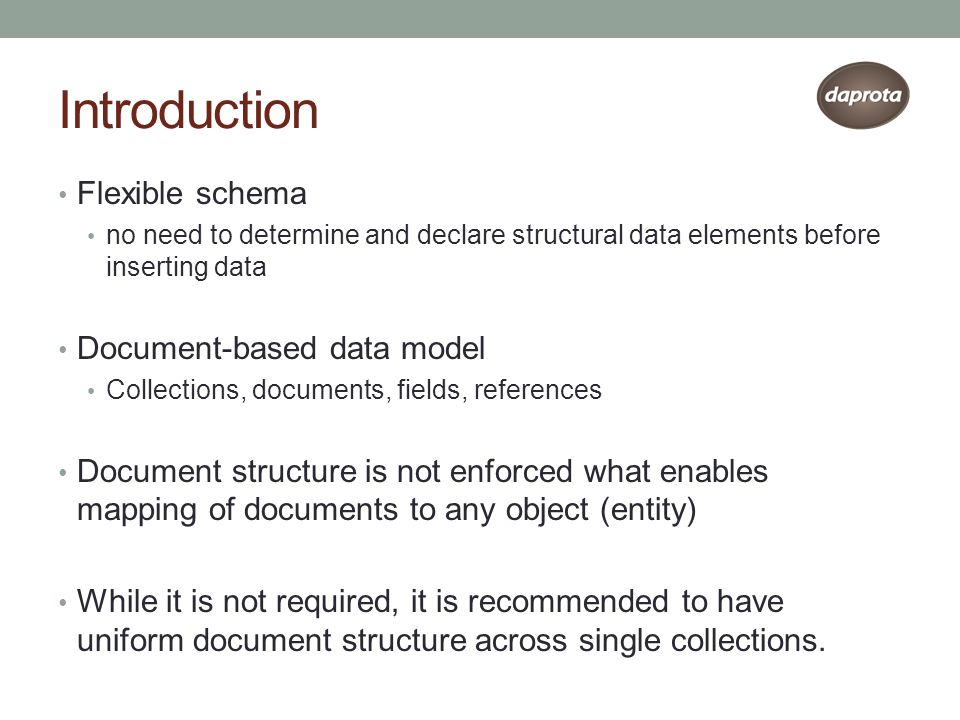 Introduction Flexible schema no need to determine and declare structural data elements before inserting data Document-based data model Collections, documents, fields, references Document structure is not enforced what enables mapping of documents to any object (entity) While it is not required, it is recommended to have uniform document structure across single collections.