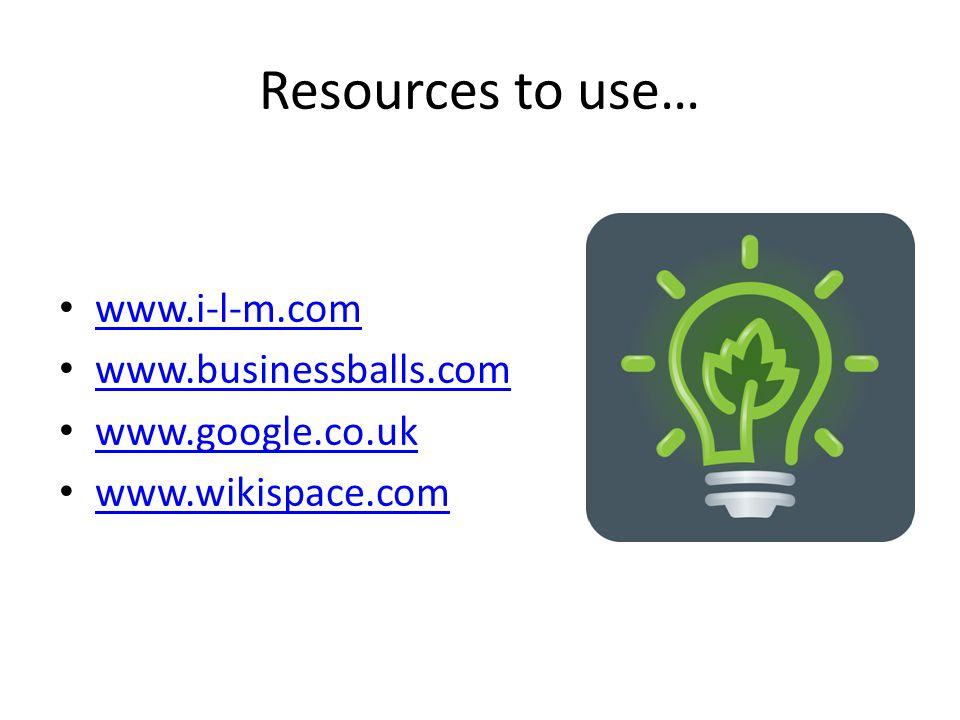 Resources to use… www.i-l-m.com www.businessballs.com www.google.co.uk www.wikispace.com