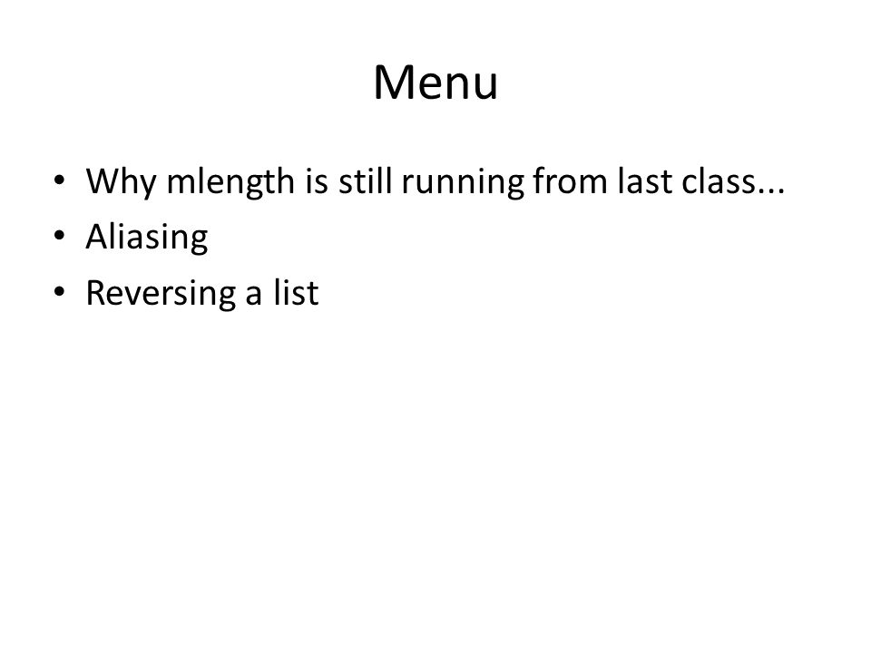 Menu Why mlength is still running from last class... Aliasing Reversing a list